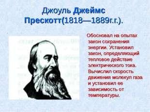 Джоуль Джеймс Прескотт(1818—1889г.г.). . Обосновал на опытах закон сохранения
