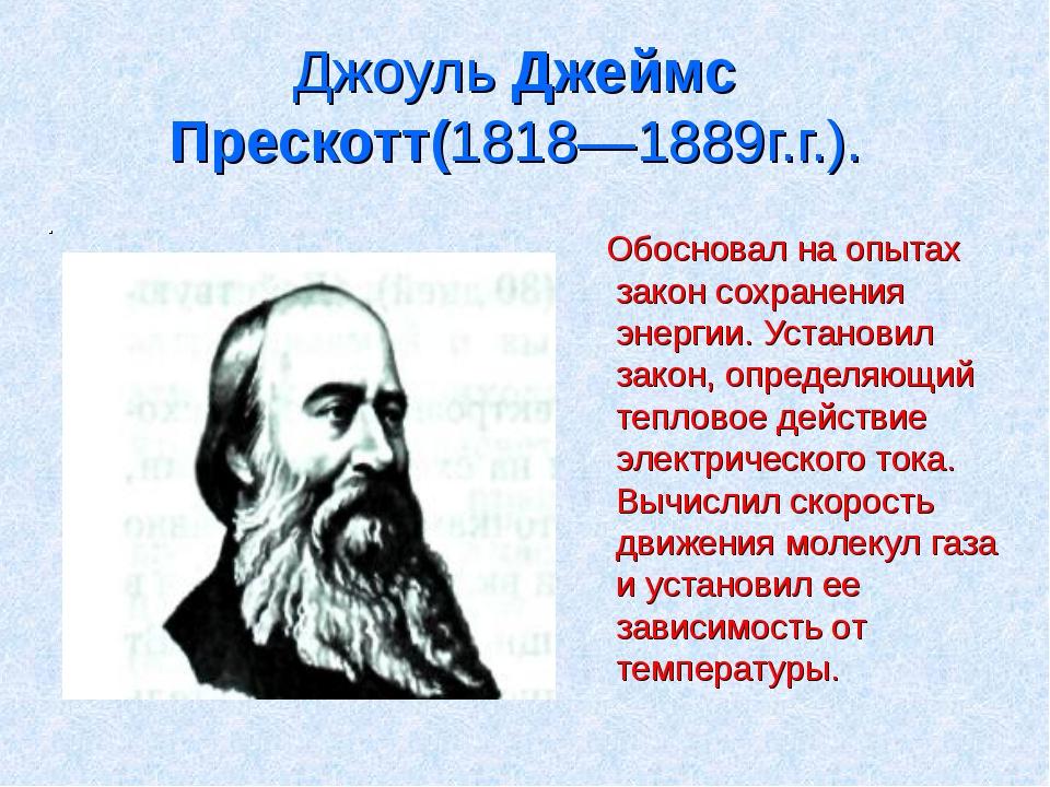 Джоуль Джеймс Прескотт(1818—1889г.г.). . Обосновал на опытах закон сохранения...