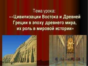 Тема урока: ««Цивилизации Востока и Древней Греции в эпоху древнего мира, их
