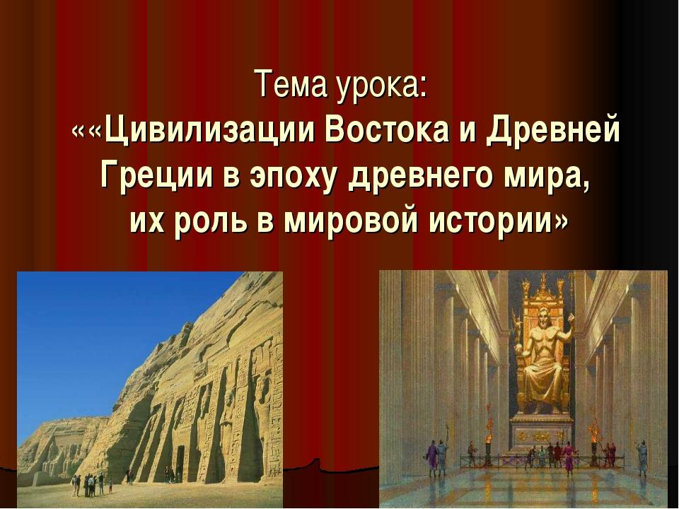 Тема урока: ««Цивилизации Востока и Древней Греции в эпоху древнего мира, их...