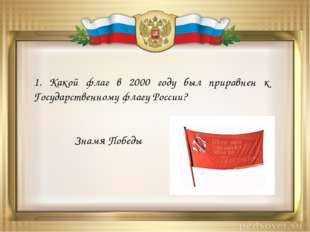 1. Какой флаг в 2000 году был приравнен к Государственному флагу России? Знам