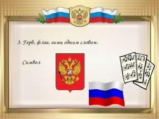 3. Герб, флаг, гимн одним словом. Символ
