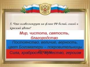 5. Что символизирует на флаге РФ белый, синий и красный цвета? Мир, чистота,