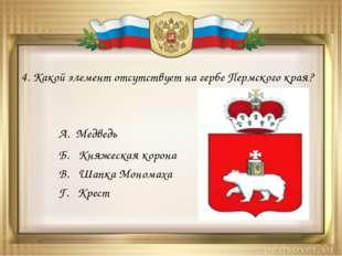 4. Какой элемент отсутствует на гербе Пермского края? А. Медведь Б. Княжеская