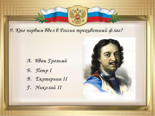 9. Кто первым ввел в России трехцветный флаг? А. Иван Грозный Б. Петр I В. Ек...