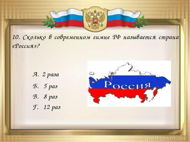 10. Сколько в современном гимне РФ называется страна «Россия»? А. 2 раза Б. 5...