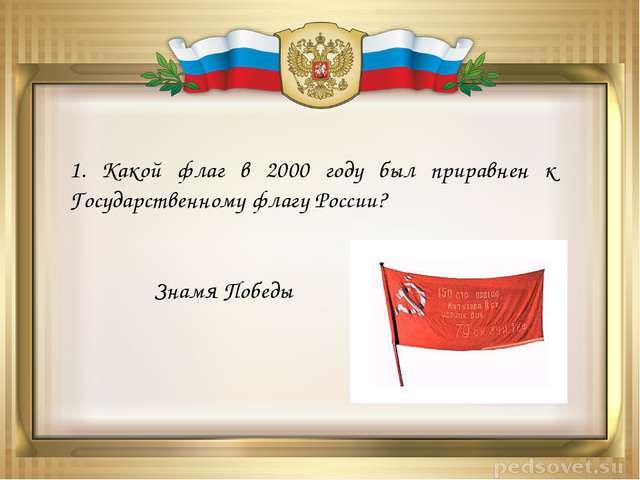 1. Какой флаг в 2000 году был приравнен к Государственному флагу России? Знам...