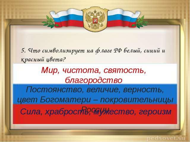 5. Что символизирует на флаге РФ белый, синий и красный цвета? Мир, чистота,...