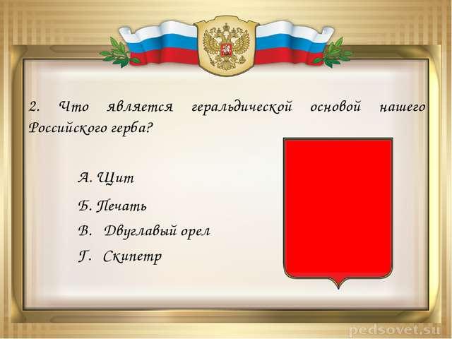 2. Что является геральдической основой нашего Российского герба? А. Щит Б. Пе...