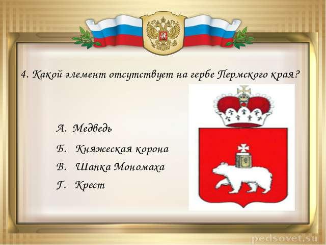 4. Какой элемент отсутствует на гербе Пермского края? А. Медведь Б. Княжеская...