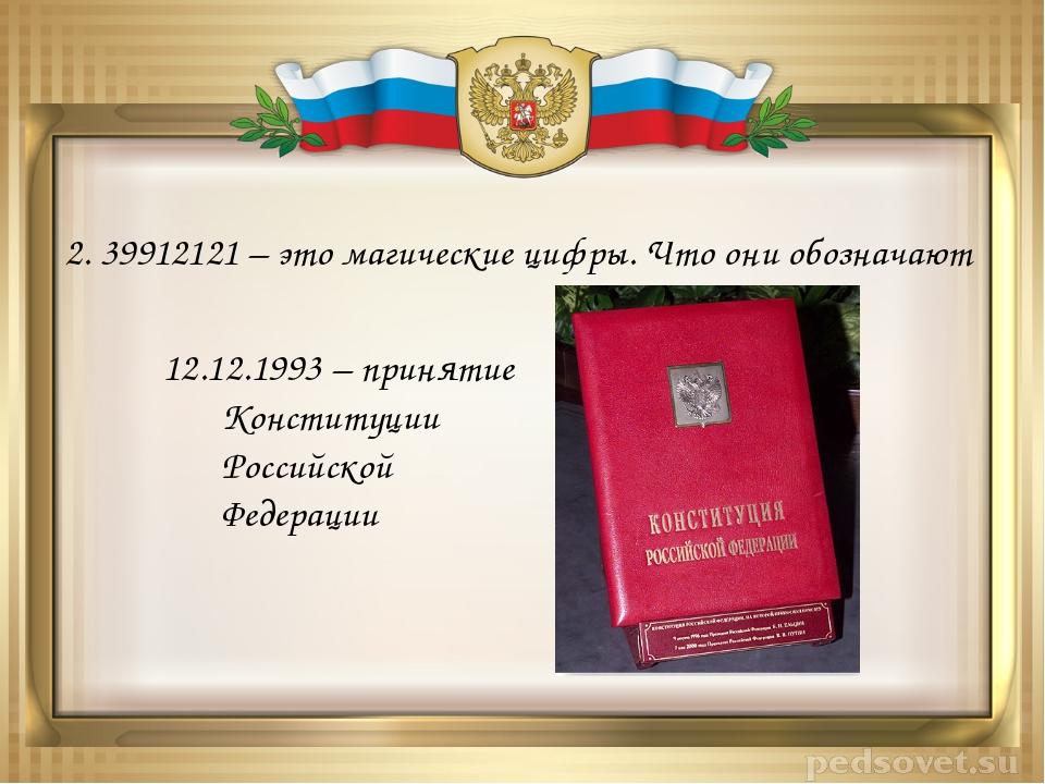 2. 39912121 – это магические цифры. Что они обозначают 12.12.1993 – принятие...