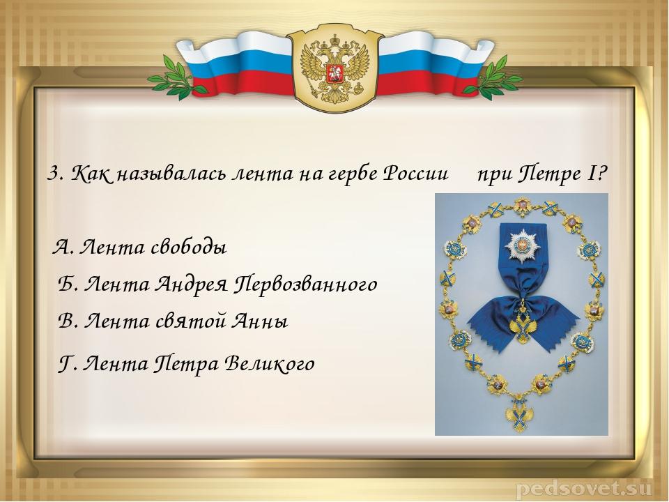 3. Как называлась лента на гербе России при Петре I? А. Лента свободы Б. Лент...