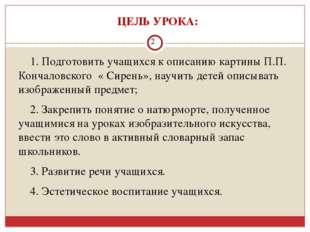 ЦЕЛЬ УРОКА: 1. Подготовить учащихся к описанию картины П.П. Кончаловского «