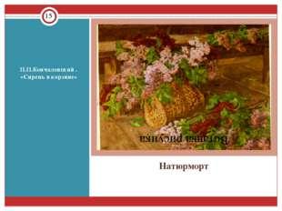 Натюрморт П.П.Кончаловский . «Сирень в корзине»