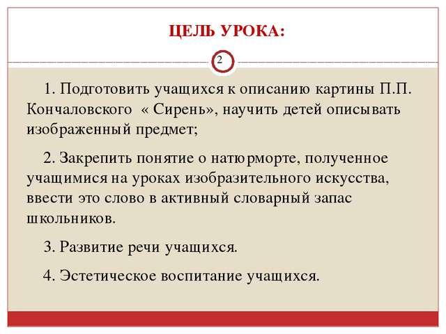 ЦЕЛЬ УРОКА: 1. Подготовить учащихся к описанию картины П.П. Кончаловского «...