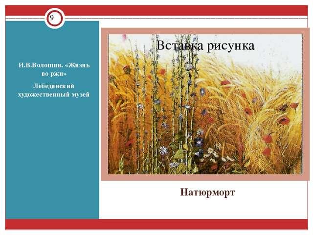 Натюрморт И.В.Волошин. «Жизнь во ржи» Лебединский художественный музей