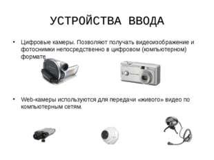УСТРОЙСТВА ВВОДА Цифровые камеры. Позволяют получать видеоизображение и фотос