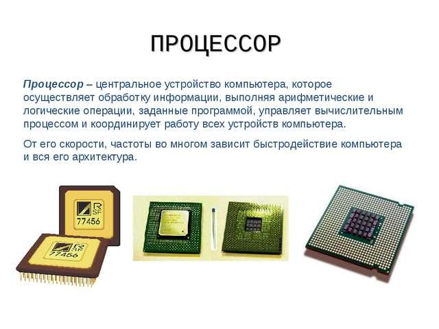 ПРОЦЕССОР Процессор – центральное устройство компьютера, которое осуществляет...
