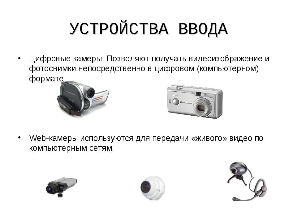 УСТРОЙСТВА ВВОДА Цифровые камеры. Позволяют получать видеоизображение и фотос...