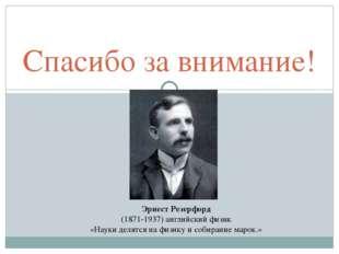 Спасибо за внимание! Эрнест Резерфорд (1871-1937) английский физик «Науки дел