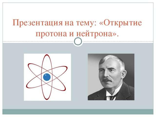 Презентация на тему: «Открытие протона и нейтрона».