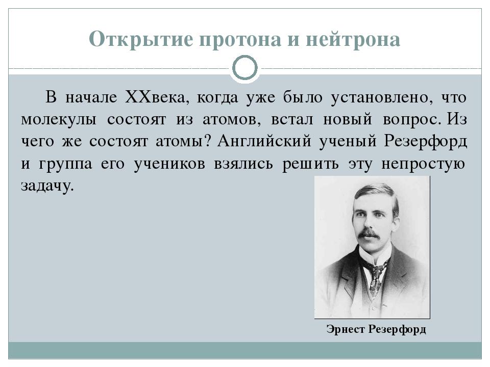 Открытие протона и нейтрона В начале XXвека, когда уже было установлено, что...