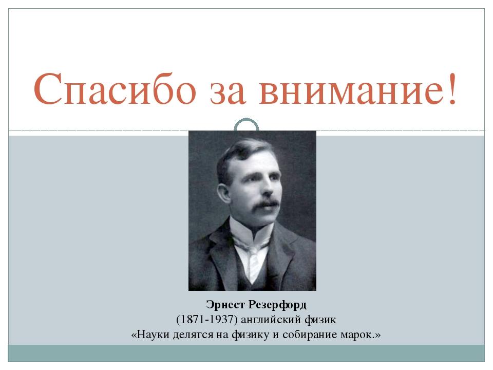 Спасибо за внимание! Эрнест Резерфорд (1871-1937) английский физик «Науки дел...