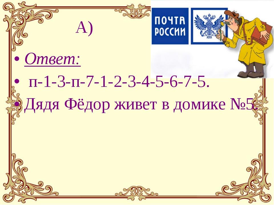 А) Ответ: п-1-3-п-7-1-2-3-4-5-6-7-5. Дядя Фёдор живет в домике №5.