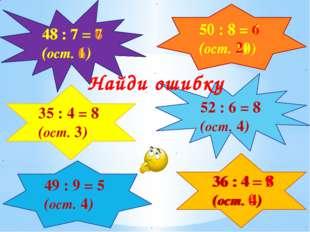 35 : 4 = 8 (ост. 3) 48 : 7 = 7 (ост. 1) 50 : 8 = 5 (ост. 10) 52 : 6 = 8 (ост