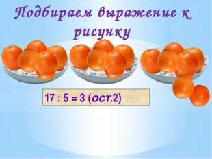 17 : 5 = 3 (ост.2) Подбираем выражение к рисунку