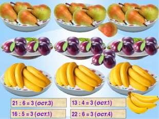 16 : 5 = 3 (ост.1) 21 : 6 = 3 (ост.3) 13 : 4 = 3 (ост.1) 22 : 6 = 3 (ост.4)