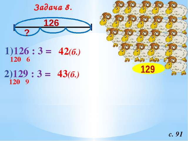 Задача 8. с. 91 128 126 128 126 1)126 : 3 = 120 6 42(б.) 2)129 : 3 = 120 9 43...