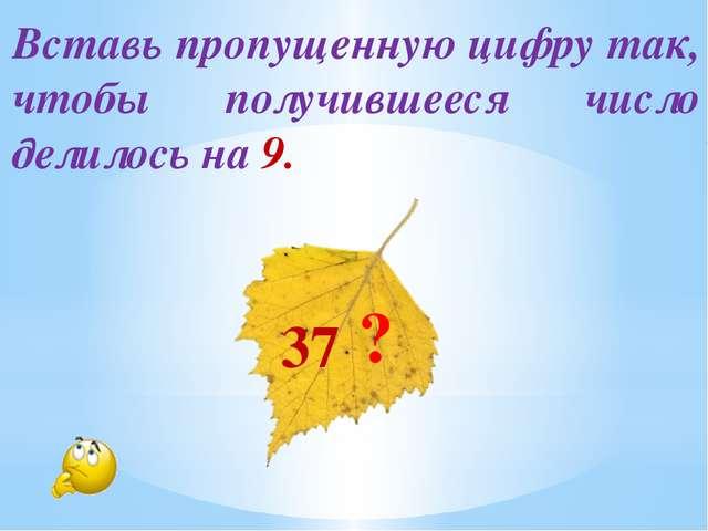 Вставь пропущенную цифру так, чтобы получившееся число делилось на 9. 37▁ ?