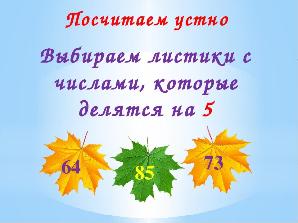 Посчитаем устно Выбираем листики с числами, которые делятся на 5 64 73 85
