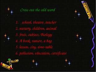 Cross out the odd word school, theatre ,teacher 2. nursery, children, animal