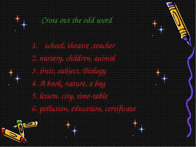Cross out the odd word school, theatre ,teacher 2. nursery, children, animal...