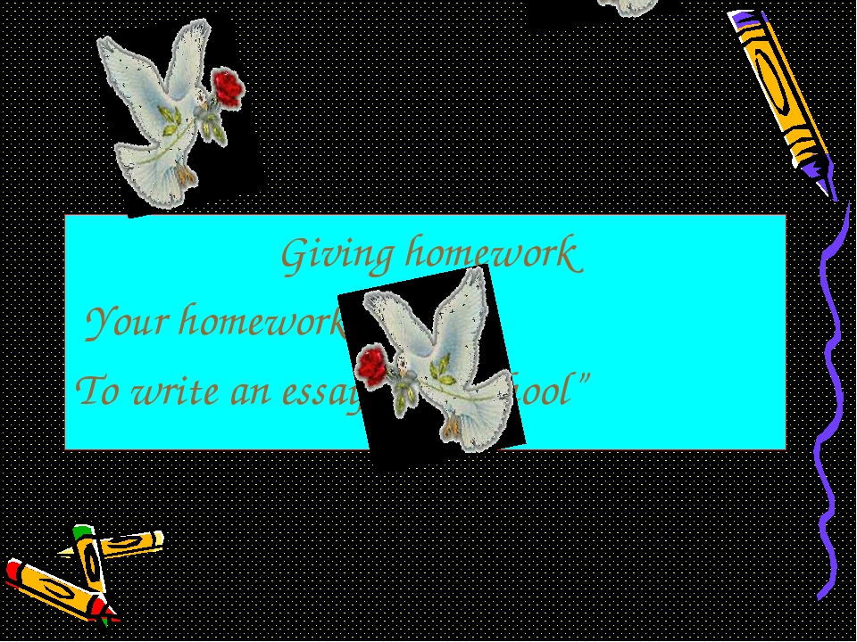 """Giving homework Your homework is Ex: 6 To write an essay """"Our school"""""""