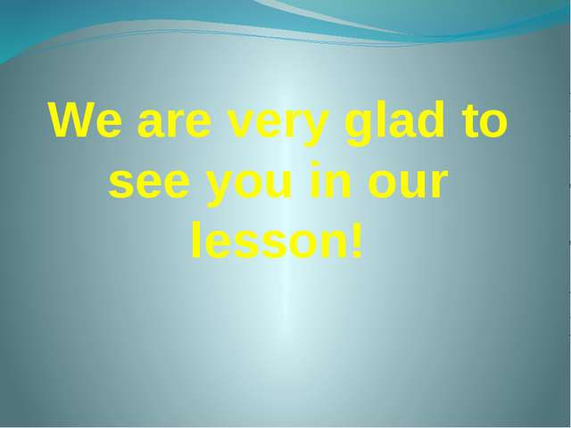Wе are very glad to see you in our lesson!