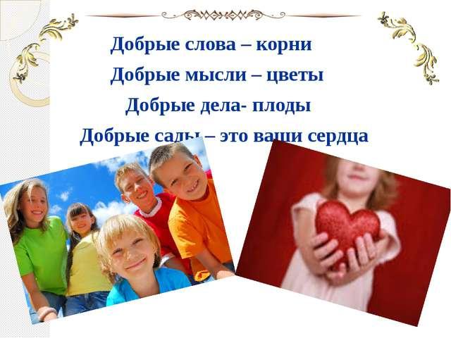 Добрые слова – корни Добрые мысли – цветы Добрые дела- плоды Добрые сады – э...