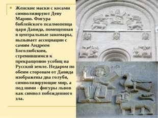 Женские маски с косами символизируют Деву Марию. Фигура библейского псалмопев