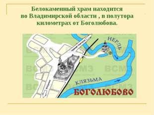 Белокаменный храмнаходится воВладимирской области, в полутора километрах о