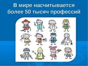В мире насчитывается более 50 тысяч профессий