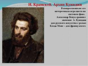 И. Крамской. Архип Куинджи В импрессионизме его интересовала игра цвета на св