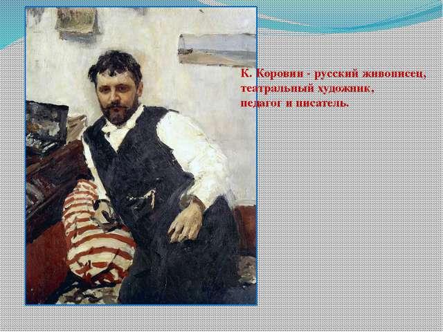 К. Коровин -русский живописец, театральный художник, педагог и писатель.