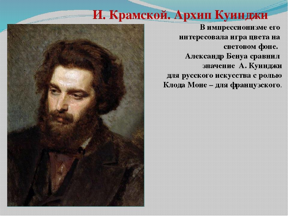 И. Крамской. Архип Куинджи В импрессионизме его интересовала игра цвета на св...