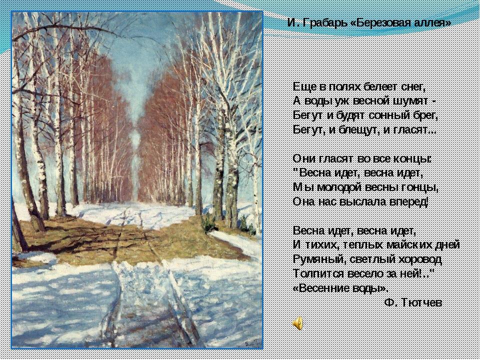 И. Грабарь «Березовая аллея» Еще в полях белеет снег, А воды уж весной шумят...