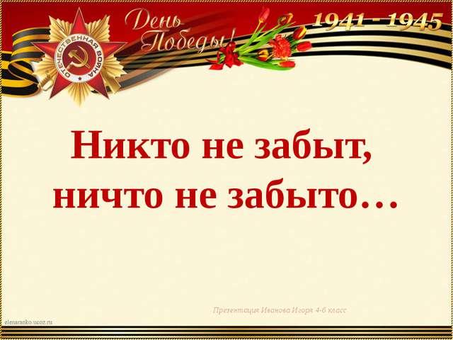Никто не забыт, ничто не забыто… Презентация Иванова Игоря 4-б класс
