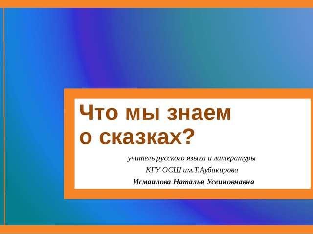 Что мы знаем о сказках? учитель русского языка и литературы КГУ ОСШ им.Т.Ауба...