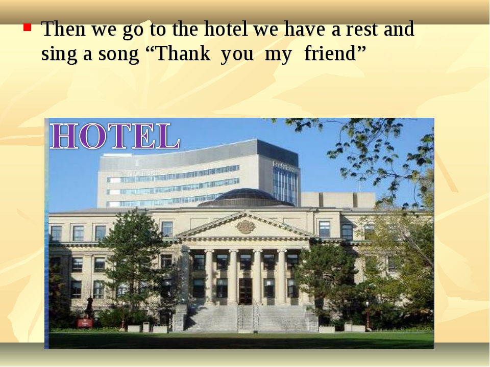 """Then we go to the hotel we have a rest and sing a song """"Thank you my friend"""""""