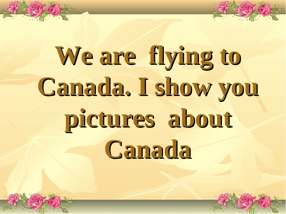 We are flying to Canada. I show you pictures about Canada
